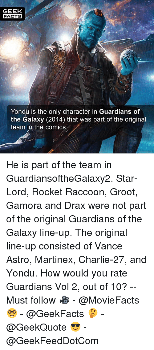 vols: GEEK  FACTS  Yondu is the only character in Guardians of  the Galaxy (2014) that was part of the original  team in the comics He is part of the team in GuardiansoftheGalaxy2. Star-Lord, Rocket Raccoon, Groot, Gamora and Drax were not part of the original Guardians of the Galaxy line-up. The original line-up consisted of Vance Astro, Martinex, Charlie-27, and Yondu. How would you rate Guardians Vol 2, out of 10? -- Must follow 🎥 - @MovieFacts 🤓 - @GeekFacts 🤔 - @GeekQuote 😎 - @GeekFeedDotCom