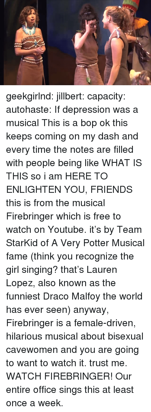 Friends, Singing, and Target: geekgirlnd:  jillbert:  capacity:  autohaste:  If depression was a musical  This is a bop  ok this keeps coming on my dash and every time the notes are filled with people being like WHAT IS THIS so i am HERE TO ENLIGHTEN YOU, FRIENDS this is from the musical Firebringer which is free to watch on Youtube. it's by Team StarKid of A Very Potter Musical fame (think you recognize the girl singing? that's Lauren Lopez, also known as the funniest Draco Malfoy the world has ever seen) anyway, Firebringer is a female-driven, hilarious musical about bisexual cavewomen and you are going to want to watch it. trust me. WATCH FIREBRINGER!   Our entire office sings this at least once a week.
