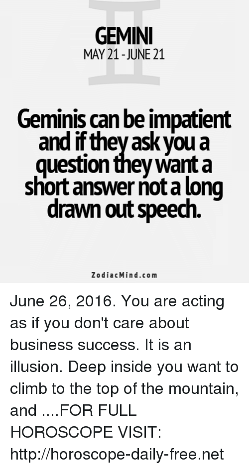 Business, Free, and Gemini: GEMINI  MAY 21-JUNE 21  Geminis can be impatient  and ifthey ask you a  question they Want a  short answer notalong  drawn out speech  Zodiac Mind.com June 26, 2016. You are acting as if you don't care about business success. It is an illusion. Deep inside you want to climb to the top of the mountain, and  ....FOR FULL HOROSCOPE VISIT: http://horoscope-daily-free.net
