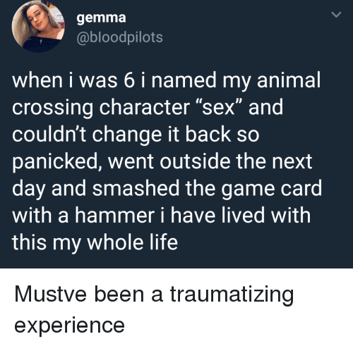 "panicked: gemma  @bloodpilots  when i was 6 i named my animal  crossing character ""sex"" and  couldn't change it back so  panicked, went outside the next  day and smashed the game card  with a hammer i have lived with  this my whole life Mustve been a traumatizing experience"