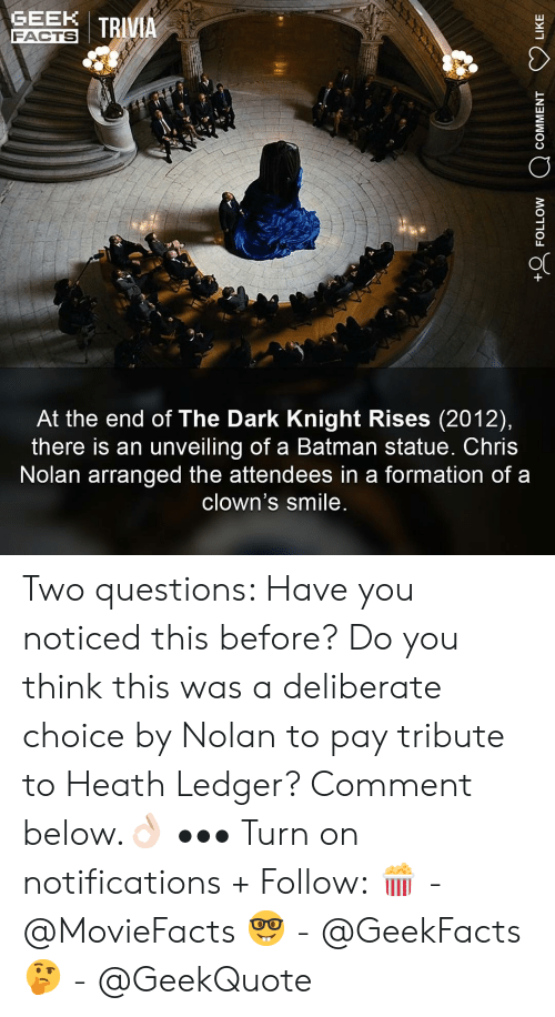 Batman, Facts, and Memes: GEN I TRIVIA  FACTS  At the end of The Dark Knight Rises (2012),  there is an unveiling of a Batman statue. Chris  Nolan arranged the attendees in a formation of a  clown's smile Two questions: Have you noticed this before? Do you think this was a deliberate choice by Nolan to pay tribute to Heath Ledger? Comment below.👌🏻 ••• Turn on notifications + Follow: 🍿 - @MovieFacts 🤓 - @GeekFacts 🤔 - @GeekQuote