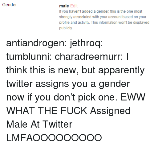 eww: Gende  male Edit  If you haven't added a gender, this is the one most  strongly associated with your account based on your  profile and activity. This information wont be displayed  publicly antiandrogen:  jethroq:  tumblunni:  charadreemurr: I think this is new, but apparently twitter assigns you a gender now if you don't pick one.  EWW WHAT THE FUCK   Assigned Male At Twitter  LMFAOOOOOOOOO
