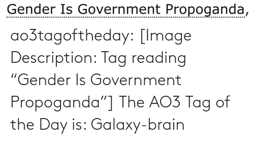 "galaxy: Gender Is Government Propoganda, ao3tagoftheday:  [Image Description: Tag reading ""Gender Is Government Propoganda""]  The AO3 Tag of the Day is: Galaxy-brain"