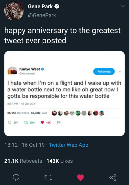 Kanye: Gene Park  @GenePark  happy anniversary to the greatest  tweet ever posted  Kanye West  @kanyewest  Following  I hate when I'm on a flight and I wake up with  a water bottle next to me like oh great now I  gotta be responsible for this water bottle  8:57 PM-16 Oct 2011  25,148 Retweets 45,436 Likes  807  t 25K  45K  18:12 16 Oct 19 Twitter Web App  21.1K Retweets 143K Likes