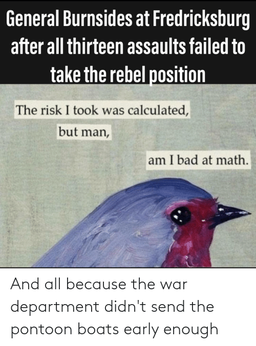 But Man Am I Bad At Math: General Burnsides at Fredricksburg  after all thirteen assaults failed to  take the rebel position  The risk I took was calculated,  but man,  am I bad at math. And all because the war department didn't send the pontoon boats early enough