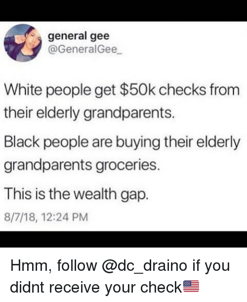Memes, White People, and Black: general gee  @GeneralGee  White people get $50k checks from  their elderly grandparents.  Black people are buying their elderly  grandparents groceries  This is the wealth gap.  IS IS  8/7/18, 12:24 PM Hmm, follow @dc_draino if you didnt receive your check🇺🇸