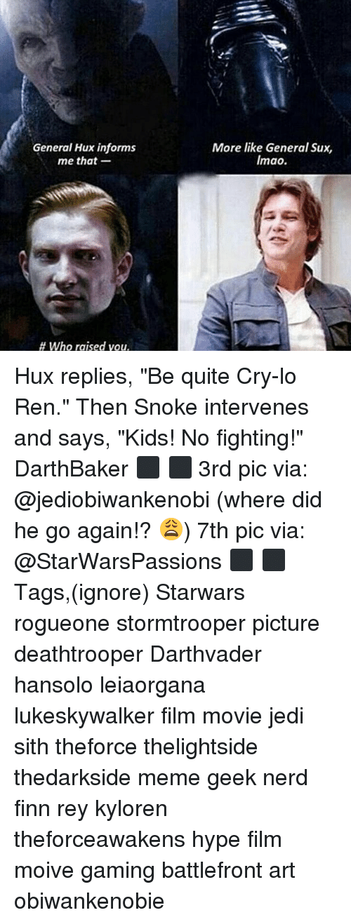 """Snoke: General Hux informs  me that-  More like General Sux,  Imao.  # who raised you. Hux replies, """"Be quite Cry-lo Ren."""" Then Snoke intervenes and says, """"Kids! No fighting!"""" DarthBaker ⬛ ⬛ 3rd pic via: @jediobiwankenobi (where did he go again!? 😩) 7th pic via: @StarWarsPassions ⬛ ⬛ Tags,(ignore) Starwars rogueone stormtrooper picture deathtrooper Darthvader hansolo leiaorgana lukeskywalker film movie jedi sith theforce thelightside thedarkside meme geek nerd finn rey kyloren theforceawakens hype film moive gaming battlefront art obiwankenobie"""