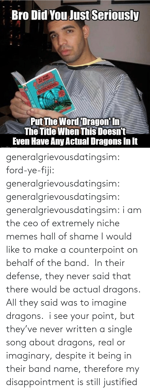 ceo: generalgrievousdatingsim: ford-ye-fiji:  generalgrievousdatingsim:  generalgrievousdatingsim:  generalgrievousdatingsim:  i am the ceo of extremely niche memes   hall of shame   I would like to make a counterpoint on behalf of the band.  In their defense, they never said that there would be actual dragons. All they said was to imagine dragons.   i see your point, but they've never written a single song about dragons, real or imaginary, despite it being in their band name, therefore my disappointment is still justified