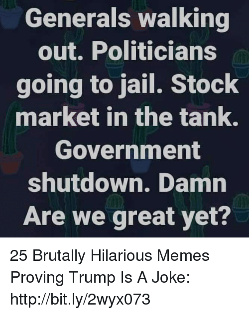 Going To Jail: Generals walking  out. Politicians  going to jail. Stock  market in the tank.  Government  shutdown. Damn  Are we great yet? 25 Brutally Hilarious Memes Proving Trump Is A Joke: http://bit.ly/2wyx073