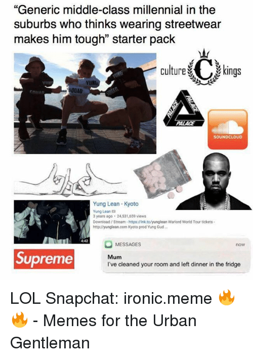 """kyoto: """"Generic middle-class millennial in the  suburbs who thinks wearing streetwear  makes him tough"""" starter pack  Culture C kings  00AD  EDILAn  SOUNDCLOUD  Yung Lean-Kyoto  Yung Leana  3 years ago 24531,659 views  Download Stream-https:llink tolyunglean Warlord World Tour tickets.  http://yunglean.com Kyoto prod Yung Gud...  MESSAGES  now  Supreme  Mum  I've cleaned your room and left dinner in the fridge LOL  Snapchat: ironic.meme 🔥🔥  - Memes for the Urban Gentleman"""