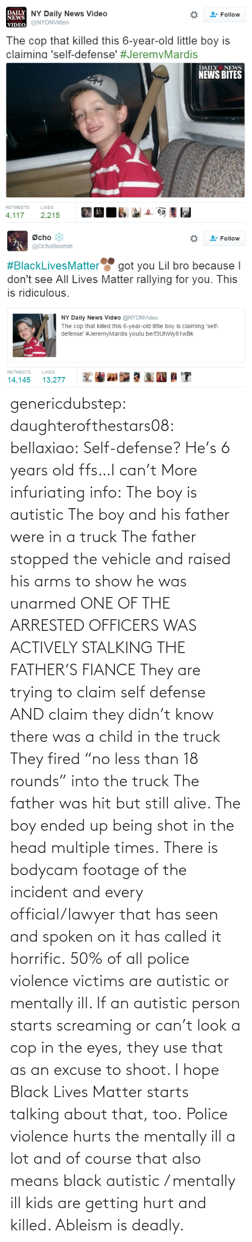 "hit: genericdubstep: daughterofthestars08:  bellaxiao:  Self-defense? He's 6 years old ffs…I can't  More infuriating info: The boy is autistic The boy and his father were in a truck The father stopped the vehicle and raised his arms to show he was unarmed ONE OF THE ARRESTED OFFICERS WAS ACTIVELY STALKING THE FATHER'S FIANCE They are trying to claim self defense AND claim they didn't know there was a child in the truck They fired ""no less than 18 rounds"" into the truck The father was hit but still alive. The boy ended up being shot in the head multiple times. There is bodycam footage of the incident and every official/lawyer that has seen and spoken on it has called it horrific.  50% of all police violence victims are autistic or mentally ill. If an autistic person starts screaming or can't look a cop in the eyes, they use that as an excuse to shoot. I hope Black Lives Matter starts talking about that, too. Police violence hurts the mentally ill a lot and of course that also means black autistic / mentally ill kids are getting hurt and killed. Ableism is deadly."