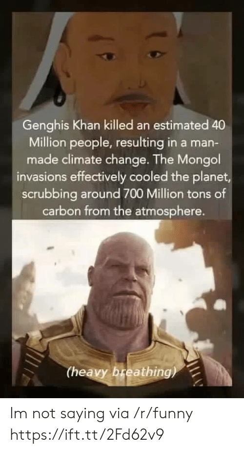 scrubbing: Genghis Khan killed an estimated 40  Million people, resulting in a man-  made climate change. The Mongol  invasions effectively cooled the planet  scrubbing around 700 Million tons of  carbon from the atmosphere.  (heavy breathing) Im not saying via /r/funny https://ift.tt/2Fd62v9