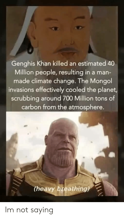 scrubbing: Genghis Khan killed an estimated 40  Million people, resulting in a man-  made climate change. The Mongol  invasions effectively cooled the planet  scrubbing around 700 Million tons of  carbon from the atmosphere.  (heavy breathing) Im not saying