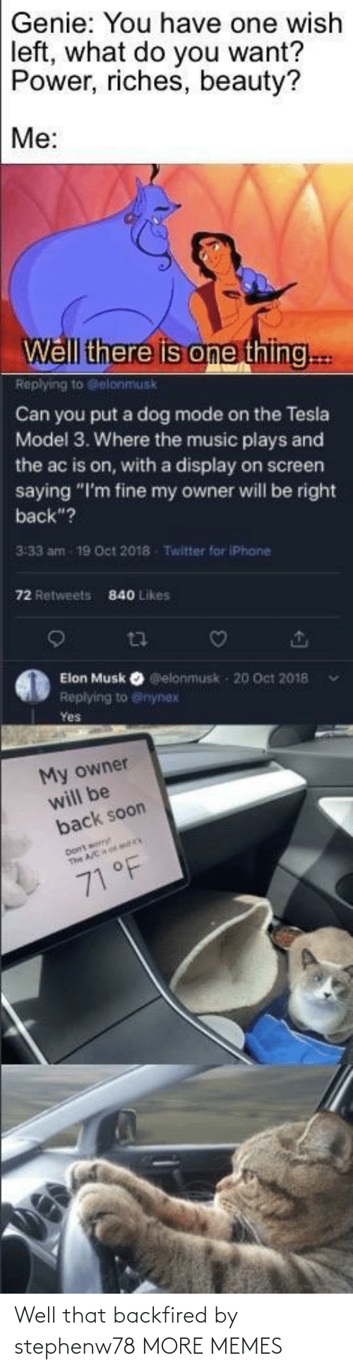 "One Thing: Genie: You have one wish  left, what do you want?  Power, riches, beauty?  Me:  Well there is one thing..  Replying to Gelonmusk  Can you put a dog mode on the Tesla  Model 3. Where the music plays and  the ac is on, with a display on screen  saying ""I'm fine my owner will be right  back""?  3:33 am  19 Oct 2018  Twitter for iPhane  72 Retweets  840 Likes  Elon Musk O elonmusk - 20 Oct 2018  Replying to @inynex  Yes  My owner  will be  back soon  71 °F Well that backfired by stephenw78 MORE MEMES"