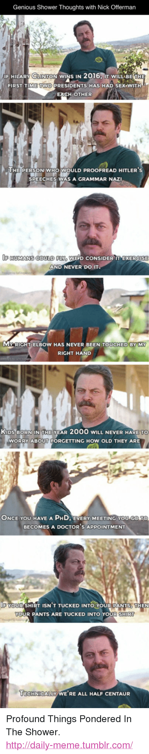 "Doctor, Meme, and Nick Offerman: Genious Shower Thoughts with Nick Offerman  İF HILARY LINTON wiNS IN 2016: IT wiLLABE THE  FIRST TIME TWO PRESIDENTS HAS HAD SEX WITH  EACH OTHER  HE PERSON WHO WOULD PROOFREAD HITLERS  SPEECHES WAS A GRAMMAR NAZI  F HUMANS COULD FLY WE D CONSIDER IT EXERCISE  AND NEVER DO IT.  MY RIGHT ELBOW HAS NEVER BEEN TOUCHED BY MY  RIGHT HAND  KIDS BORN INI T  HE YEAR 2000 wILL NEVER HAVE TO  WORRY ABOUT FORGETTING HOW OLD THEY ARE  ONCE  YOU  HAVE  A  PHD EVERY MEETING YOU GO TO  BECOMES A DOCTOR S APPOINTMENT  F YOUR SHIRT I  ISN T TUCKED INTO You  R PANTS, THEN  YOUR PANTS ARE TUCKED INTO YOUR SHIRT  ECHNICALLY WE RE ALL HALF CENTAUR <p>Profound Things Pondered In The Shower.<br/><a href=""http://daily-meme.tumblr.com""><span style=""color: #0000cd;""><a href=""http://daily-meme.tumblr.com/"">http://daily-meme.tumblr.com/</a></span></a></p>"