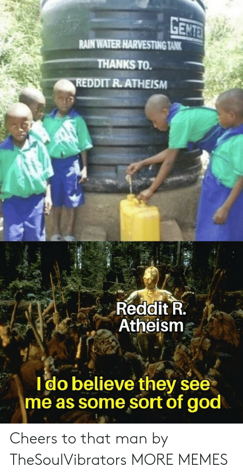 cheers: GENTE  RAIN WATER HARVESTING TANK  THANKS TO  REDDIT R.ATHEISM  Reddit R.  Atheism  Ido believe they see  me as some sort of god Cheers to that man by TheSoulVibrators MORE MEMES