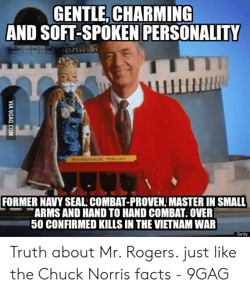 Norris Facts: GENTLE, CHARMING  AND SOFT-SPOKEN PERSONALITY  FORMER NAVYSEAL COMBAT-PROVEN MASTER IN SMALL  ARMSAND HAND TO HAND COMBAT. OVER  50 CONFIRMED KILLS IN THE VIETNAM WAR  Getty Truth about Mr. Rogers. just like the Chuck Norris facts - 9GAG