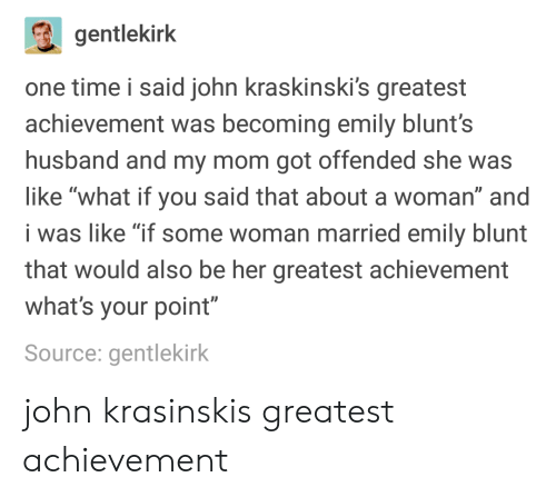 """Your Point: gentlekirk  one time i said john kraskinski's greatest  achievement was becoming emily blunt's  husband and my mom got offended she was  like """"what if you said that about a woman"""" and  i was like """"if some woman married emily blunt  that would also be her greatest achievement  what's your point""""  Source: gentlekirk john krasinskis greatest achievement"""