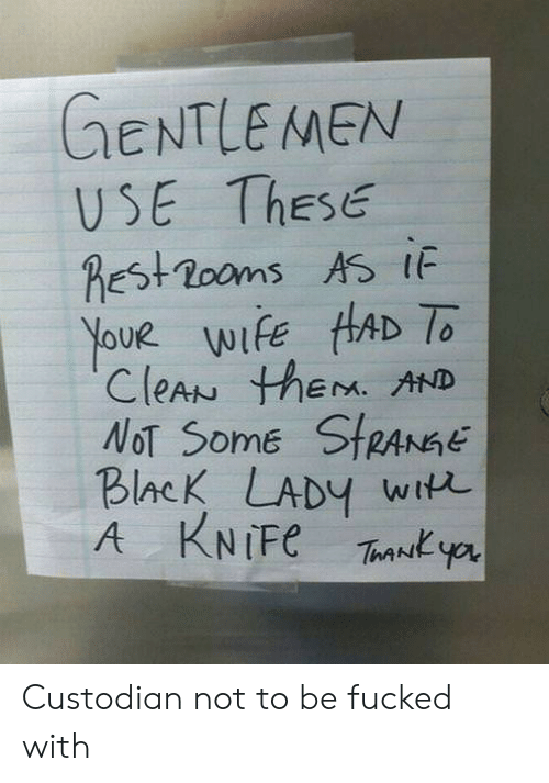 Youe: GENTLEMEN  USE ThEsE  hEst2ooms AS IF  Youe wiFE HAD To  CleAN thEM. AND  NoT Some StRANGE  BlacK LADY wit  A KNIFE Ty Custodian not to be fucked with