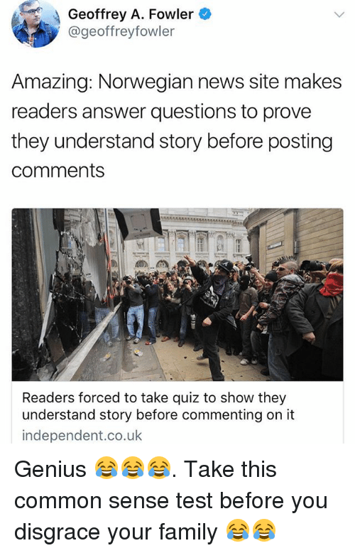 Family, Memes, and News: Geoffrey A. Fowler  @geoffreyfowler  Amazing: Norwegian news site makes  readers answer questions to prove  they understand story before posting  comments  Readers forced to take quiz to show they  understand story before commenting on it  independent.co.uk Genius 😂😂😂. Take this common sense test before you disgrace your family 😂😂