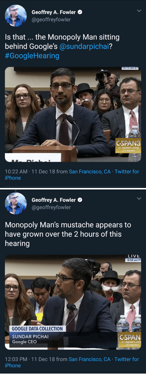 Google, Iphone, and Monopoly: Geoffrey A. Fowler  @geoffreyfowler  Is that... the Monopoly Man sitting  behind Google's @sundarpichai?  #GoogleHearing  am E  GSPAN3  C-span.org  @cspan  10:22 AM 11 Dec 18 from San Francisco, CA Twitter for  iPhone   Geoffrey A. Fowler  @geoffreyfowler  Monopoly Man's mustache appears to  have grown over the 2 hours of this  hearing  LIVE  8:58 am P  GOOGLE DATA COLLECTION  SUNDAR PICHA  Google CEO  İGSPAN  C-span.or  @cspan  2:03 PM 11 Dec 18 from San Francisco, CA Twitter for  iPhone