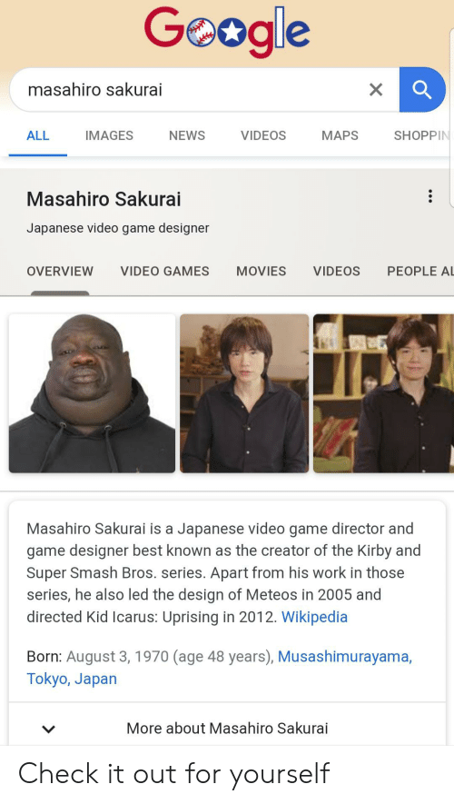 Movies, News, and Smashing: Geogle  masahiro sakurai  VIDEOS  MAPS  ALL  IMAGES  NEWS  SHOPPIN  Masahiro Sakurai  Japanese video game designer  PEOPLE AL  VIDEO GAMES  OVERVIEW  MOVIES  VIDEOS  Masahiro Sakurai is a Japanese video game director and  game designer best known as the creator of the Kirby and  Super Smash Bros. series. Apart from his work in those  series, he also led the design of Meteos in 2005 and  directed Kid Icarus: Uprising in 2012. Wikipedia  Born: August 3, 1970 (age 48 years), Musashimurayama,  Tokyo, Japan  More about Masahiro Sakurai Check it out for yourself