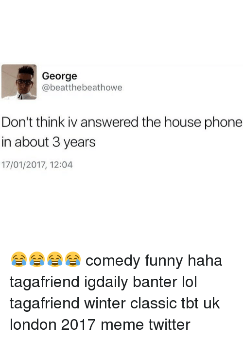 Memes Twitter: George  @beatthebeathowe  Don't think iv answered the house phone  in about 3 years  17/01/2017, 12:04 😂😂😂😂 comedy funny haha tagafriend igdaily banter lol tagafriend winter classic tbt uk london 2017 meme twitter