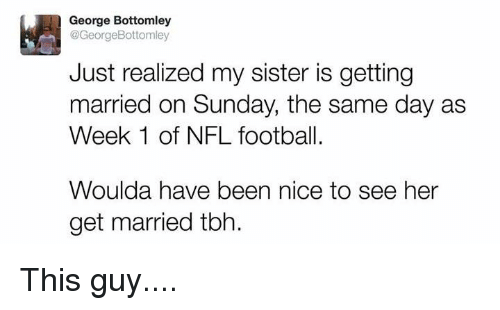 Nfl Football: George Bottomley  @GeorgeBottomley  Just realized my sister is getting  married on Sunday, the same day as  Week 1 of NFL football.  Woulda have been nice to see her  get married tbh. This guy....