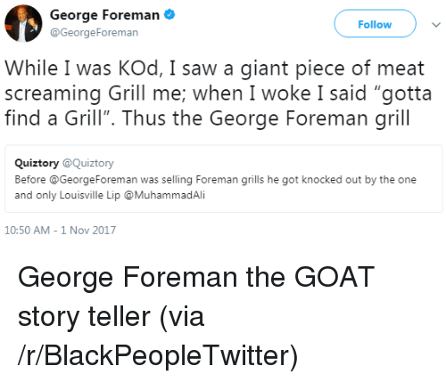 """grills: George Foreman  @GeorgeForeman  Follow  While I was KOd, I saw a giant piece of meat  screaming Grill me; when I woke I said """"gotta  find a Grill"""". Thus the George Foreman grill  Quiztory @Quiztory  Before @GeorgeForeman was selling Foreman grills he got knocked out by the one  and only Louisville Lip @MuhammadAli  10:50 AM-1 Nov 2017 <p>George Foreman the GOAT story teller (via /r/BlackPeopleTwitter)</p>"""