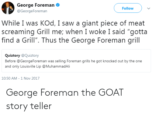 """grills: George Foreman  @GeorgeForeman  Follow  While I was KOd, I saw a giant piece of meat  screaming Grill me: when I woke I said """"gotta  find a Grill"""". Thus the George Foreman grill  Quiztory @Quiztory  Before @GeorgeForeman was selling Foreman grills he got knocked out by the one  and only Louisville Lip @MuhammadAli  10:50 AM-1 Nov 2017 George Foreman the GOAT story teller"""