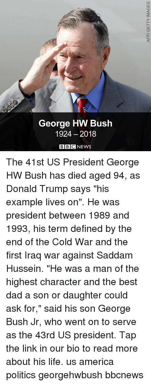 "America, Dad, and Donald Trump: George HW Bush  1924 2018  BBC NEWS The 41st US President George HW Bush has died aged 94, as Donald Trump says ""his example lives on"". He was president between 1989 and 1993, his term defined by the end of the Cold War and the first Iraq war against Saddam Hussein. ""He was a man of the highest character and the best dad a son or daughter could ask for,"" said his son George Bush Jr, who went on to serve as the 43rd US president. Tap the link in our bio to read more about his life. us america politics georgehwbush bbcnews"