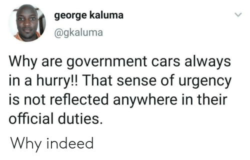 cars: george kaluma  @gkaluma  Why are government cars always  in a hurry!! That sense of urgency  is not reflected anywhere in their  official duties. Why indeed