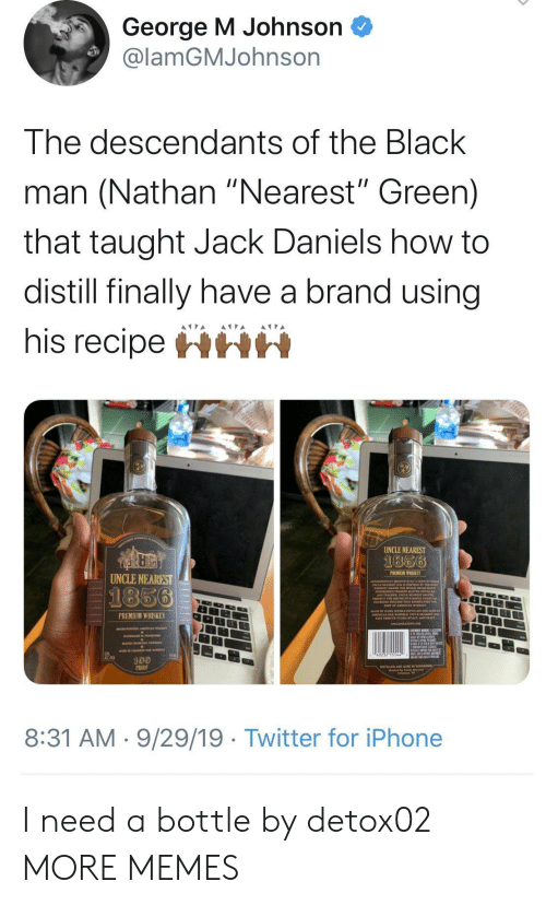"Dank, Iphone, and Memes: George M Johnson  @lamGMJohnson  The descendants of the Black  man (Nathan ""Nearest"" Green)  that taught Jack Daniels how to  distill finally have a brand using  his recipeHHH  UNCLE NEAREST  1856  PREMIUM WHISKEY  UNCLE NEAREST  1856  PREMIUM WHISKEY  100  PROO  8:31 AM 9/29/19 Twitter for iPhone I need a bottle by detox02 MORE MEMES"