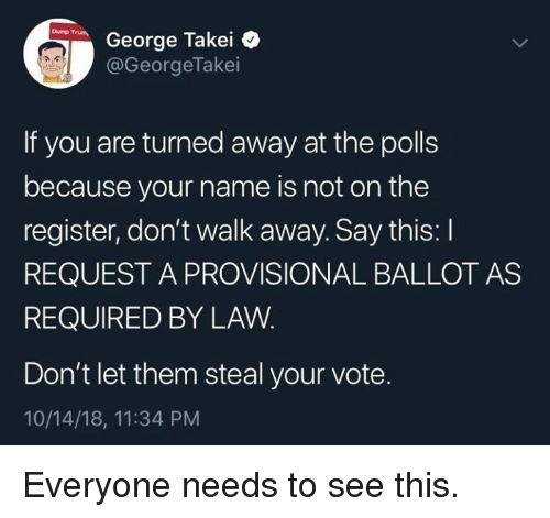 George Takei, Law, and Name: George Takei  @GeorgeTakei  If you are turned away at the polls  because your name is not on the  register, don't walk away. Say this: I  REQUEST A PROVISIONAL BALLOT AS  REQUIRED BY LAW  Don't let them steal your vote.  10/14/18, 11:34 PM Everyone needs to see this.