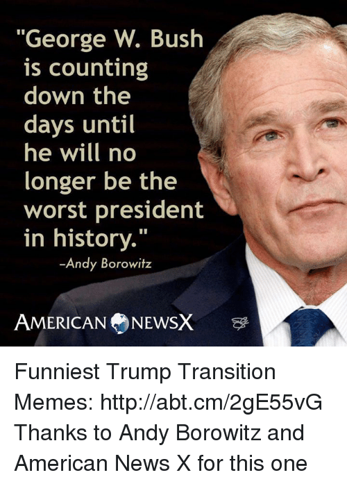 "Funniest Trump: ""George W. Bush  is counting  down the  days until  he will no  longer be the  worst president  in history.""  Andy Borowitz  AMERICAN NEWSX Funniest Trump Transition Memes: http://abt.cm/2gE55vG  Thanks to Andy Borowitz and American News X for this one"