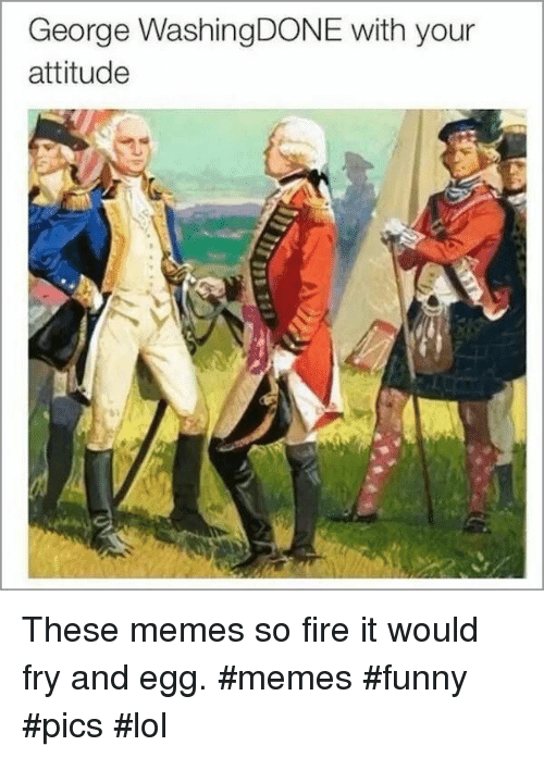 Fire, Funny, and Lol: George WashingDONE with your  attitude These memes so fire it would fry and egg. #memes #funny #pics #lol