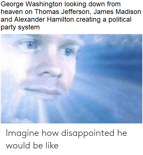 Be Like, Disappointed, and Heaven: George Washington looking down from  heaven on Thomas Jefferson, James Madison  and Alexander Hamilton creating a political  party system Imagine how disappointed he would be like