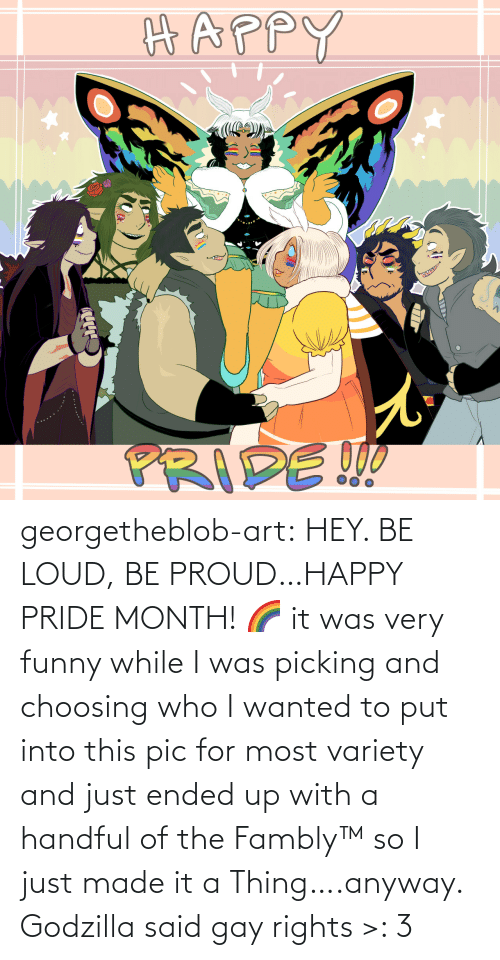Funny: georgetheblob-art: HEY. BE LOUD, BE PROUD…HAPPY PRIDE MONTH! 🌈 it was very funny while I was picking and choosing who I wanted to put into this pic for most variety and just ended up with a handful of the Fambly™ so I just made it a Thing….anyway. Godzilla said gay rights >: 3