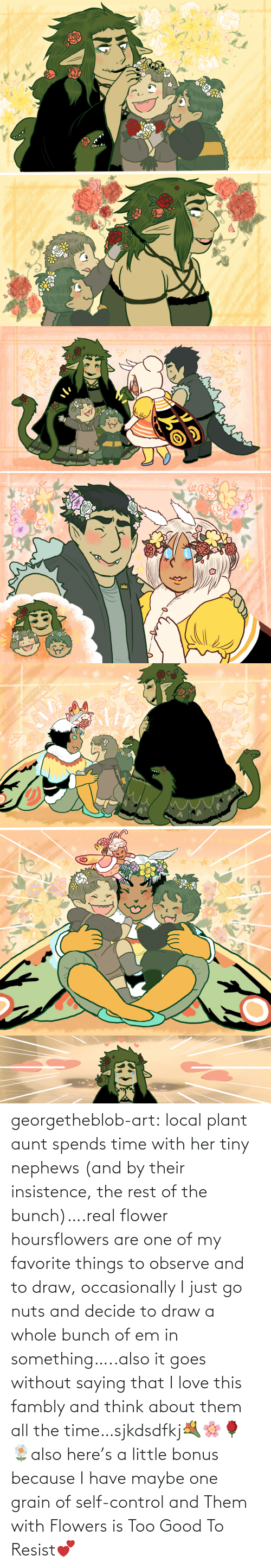 Bonus: georgetheblob-art:  local plant aunt spends time with her tiny nephews (and by their insistence, the rest of the bunch)….real flower hoursflowers are one of my favorite things to observe and to draw, occasionally I just go nuts and decide to draw a whole bunch of em in something…..also it goes without saying that I love this fambly and think about them all the time…sjkdsdfkj💐🌸🌹🌼also here's a little bonus because I have maybe one grain of self-control and Them with Flowers is Too Good To Resist💕