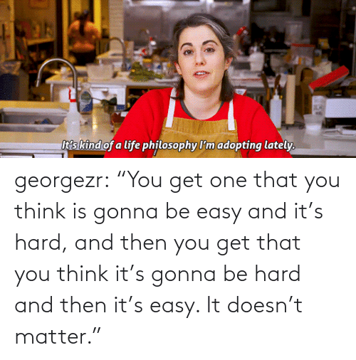 "You Think: georgezr:    ""You get one that you think is gonna be easy and it's hard, and then you get that you think it's gonna be hard and then it's easy. It doesn't matter."""