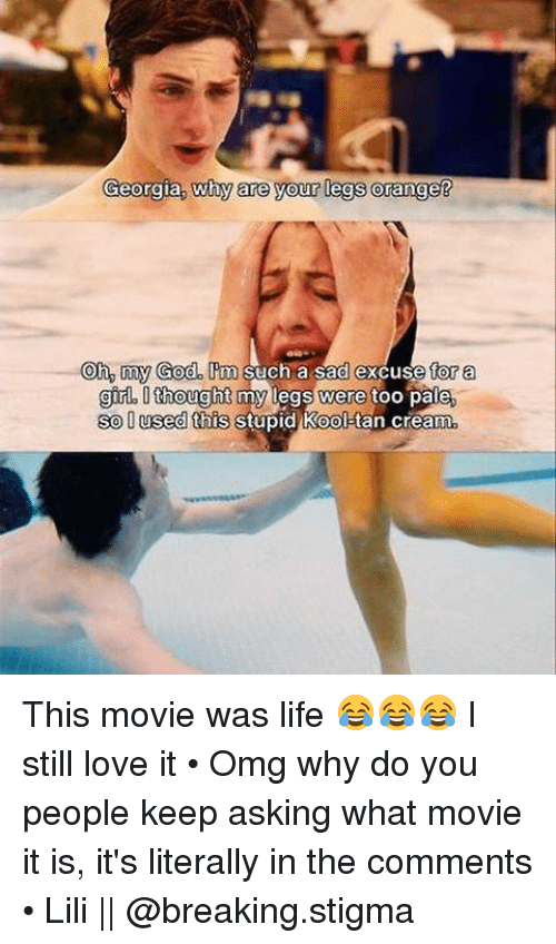 Omg Why: Georgia, why are your legs Orange  Oh, my God. m such a sad excuse for a  gir. thought  my legs were too pale,  so O used this stupid Kool  cream This movie was life 😂😂😂 I still love it • Omg why do you people keep asking what movie it is, it's literally in the comments • Lili || @breaking.stigma