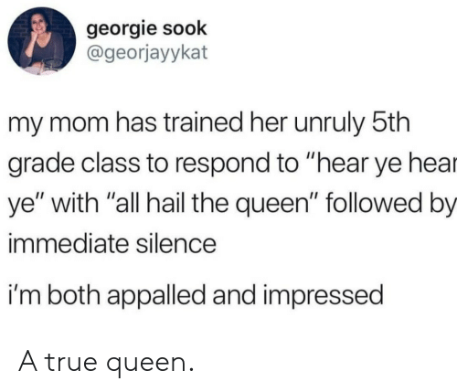 "Appalled, True, and Queen: georgie sook  @georjayykat  my mom has trained her unruly 5th  grade class to respond to ""hear ye hea  ye"" with ""all hail the queen"" followed by  immediate silence  i'm both appalled and impressed A true queen."