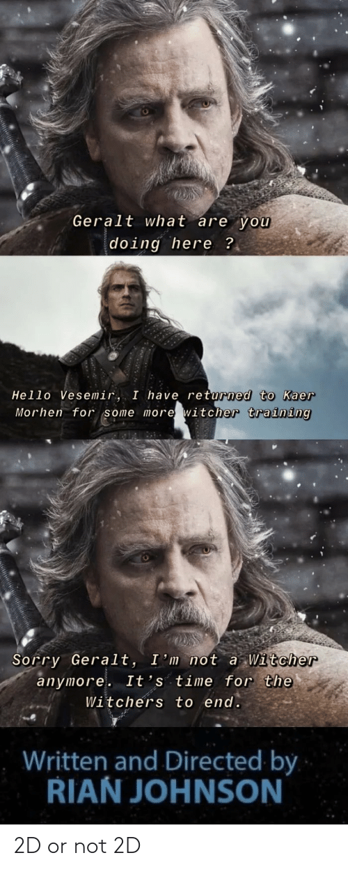 Witchers: Geralt what are you  doing here ?  Hello Vesemir, I have returned to Kaer  Morhen for some more witcher training  Sorry Geralt, I'm not a Witcher  anymore. It's time for the  Witchers to end.  Written and Directed by  RIAN JOHNSON 2D or not 2D