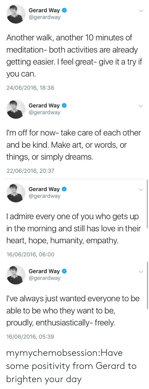 give it a try: Gerard Way  @gerardway  Another walk, another 10 minutes of  meditation- both activities are already  getting easier. I feel great- give it a try if  you can.  24/06/2016, 18:38   Gerard Way  @gerardway  I'm off for now- take care of each other  and be kind. Make art, or words, or  things, or simply dreams.  22/06/2016, 20:37   Gerard Way  @gerardway  I admire every one of you who gets up  in the morning and still has love in their  heart, hope, humanity, empathy.  16/06/2016, 06:00   Gerard Way  @gerardway  I've always just wanted everyone to be  able to be who they want to be,  proudly, enthusiastically- freely.  16/06/2016, 05:39 mymychemobsession:Have some positivity from Gerard to brighten your day