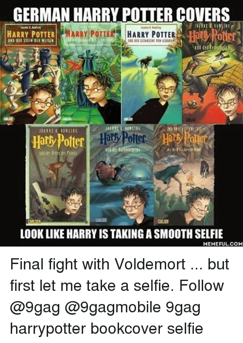 final fight: GERMAN HARRY POTTERCOVERS  MARRY POTTER HARRY POTTER  HARRY POTTER  INDDEl SIEIN DEL VEISEN  Harry Potter  Hori  LOOK LIKE HARRYIS TAKING A SMOOTH SELFIE  MEMEFUL COM Final fight with Voldemort ... but first let me take a selfie. Follow @9gag @9gagmobile 9gag harrypotter bookcover selfie