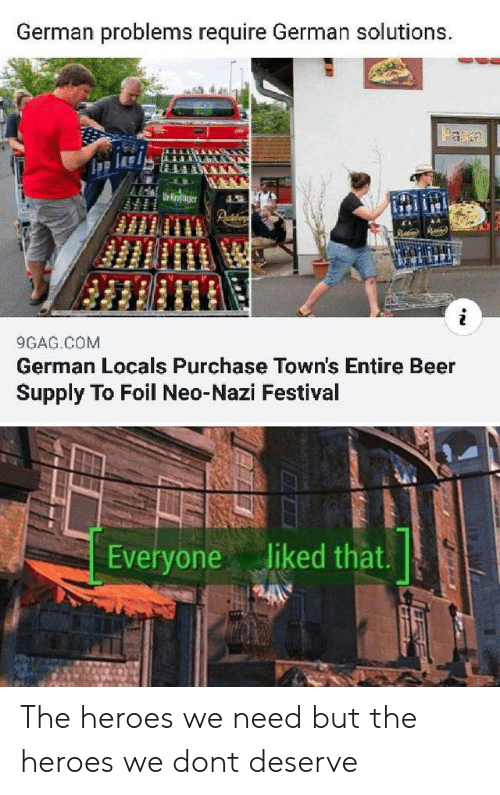 foil: German problems require German solutions.  Faa  Urroaer  9GAG COM  German Locals Purchase Town's Entire Beer  Supply To Foil Neo-Nazi Festival  Everyone liked that. The heroes we need but the heroes we dont deserve