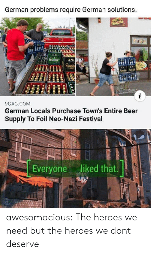 Festival: German problems require German solutions.  Faa  Urroaer  9GAG COM  German Locals Purchase Town's Entire Beer  Supply To Foil Neo-Nazi Festival  Everyone liked that. awesomacious:  The heroes we need but the heroes we dont deserve
