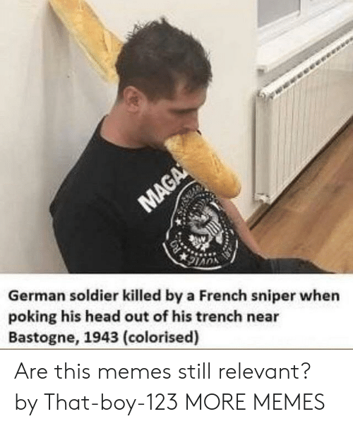 Still Relevant: German soldier killed by a French sniper when  poking his head out of his trench near  Bastogne, 1943 (colorised) Are this memes still relevant? by That-boy-123 MORE MEMES
