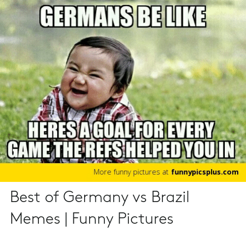 Vs Brazil: GERMANS BELIKE  HERESAGOALFOR EVERY  GAME THEREFSHELPED  YOUIN  More funny pictures at funnypicsplus.com Best of Germany vs Brazil Memes   Funny Pictures