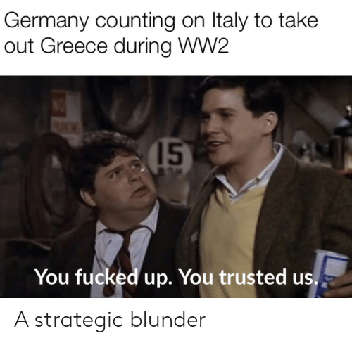 Germany, Greece, and Italy: Germany counting on Italy to take  out Greece during WW2  15  You fucked up. You trusted us. A strategic blunder